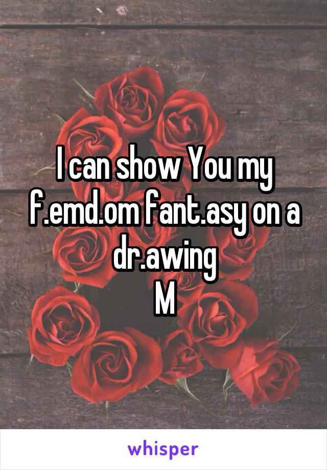I can show You my f.emd.om fant.asy on a dr.awing M