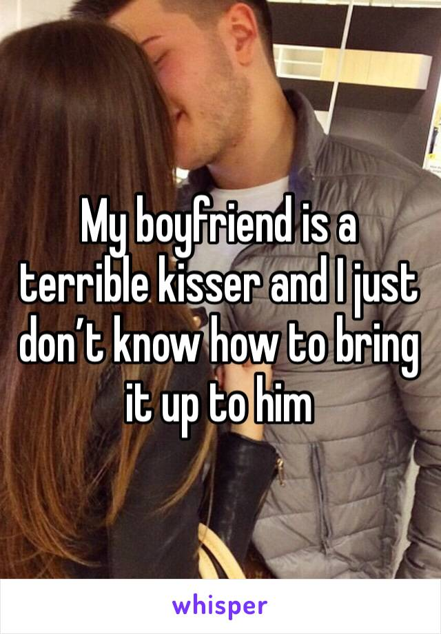 My boyfriend is a terrible kisser and I just don't know how to bring it up to him