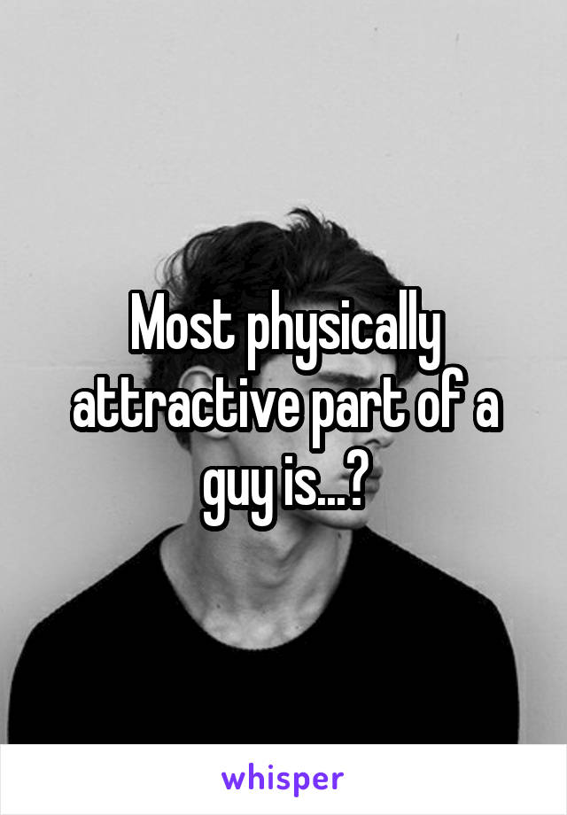 Most physically attractive part of a guy is...?