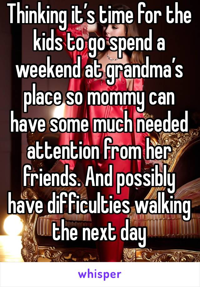Thinking it's time for the kids to go spend a weekend at grandma's place so mommy can have some much needed attention from her friends. And possibly have difficulties walking the next day