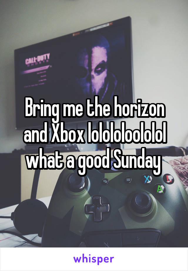 Bring me the horizon and Xbox lolololoololol what a good Sunday