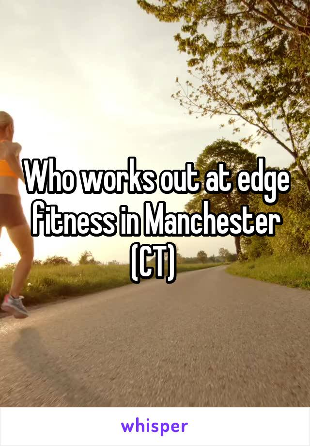 Who works out at edge fitness in Manchester (CT)