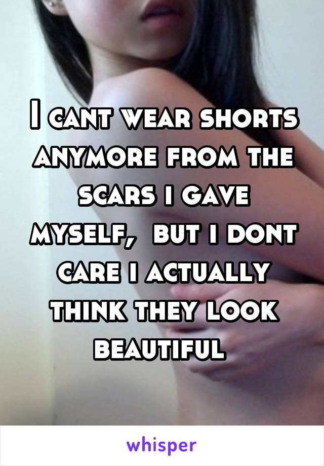 I cant wear shorts anymore from the scars i gave myself,  but i dont care i actually think they look beautiful