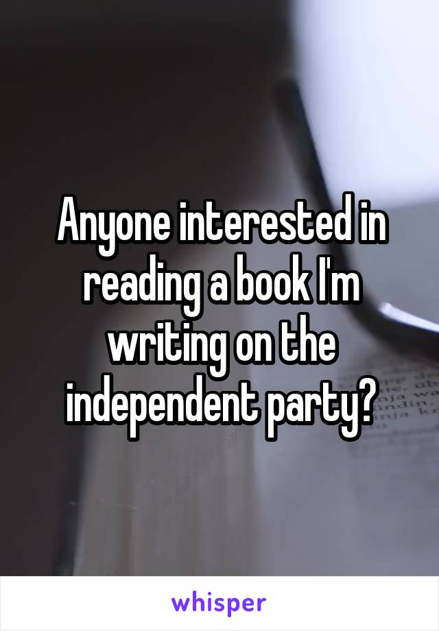 Anyone interested in reading a book I'm writing on the independent party?