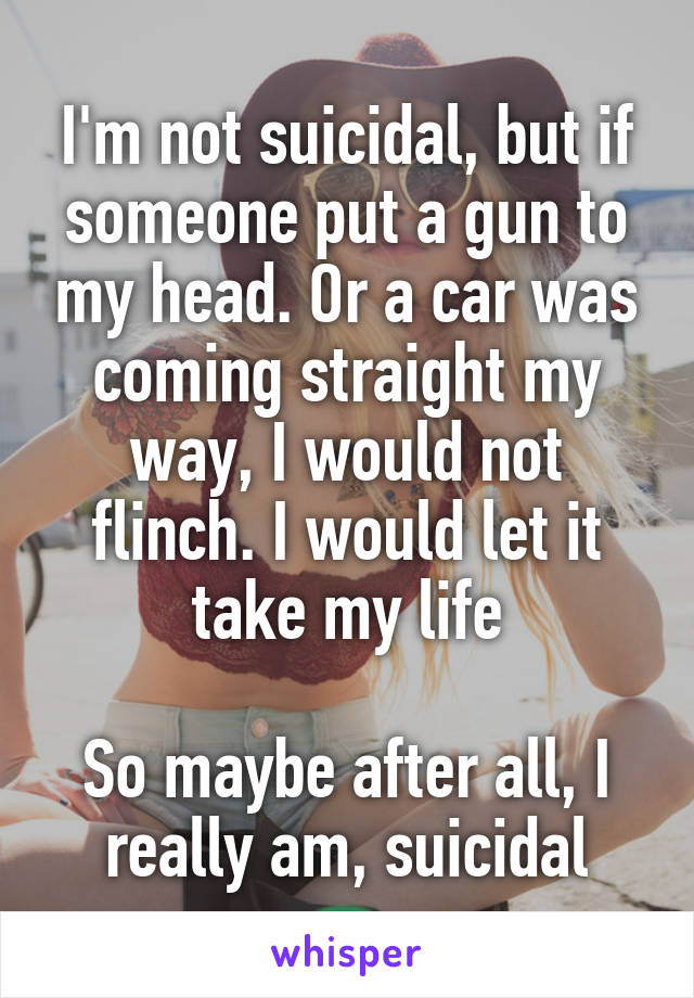 I'm not suicidal, but if someone put a gun to my head. Or a car was coming straight my way, I would not flinch. I would let it take my life   So maybe after all, I really am, suicidal