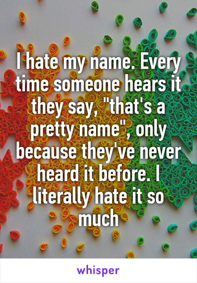 """I hate my name. Every time someone hears it they say, """"that's a pretty name"""", only because they've never heard it before. I literally hate it so much"""