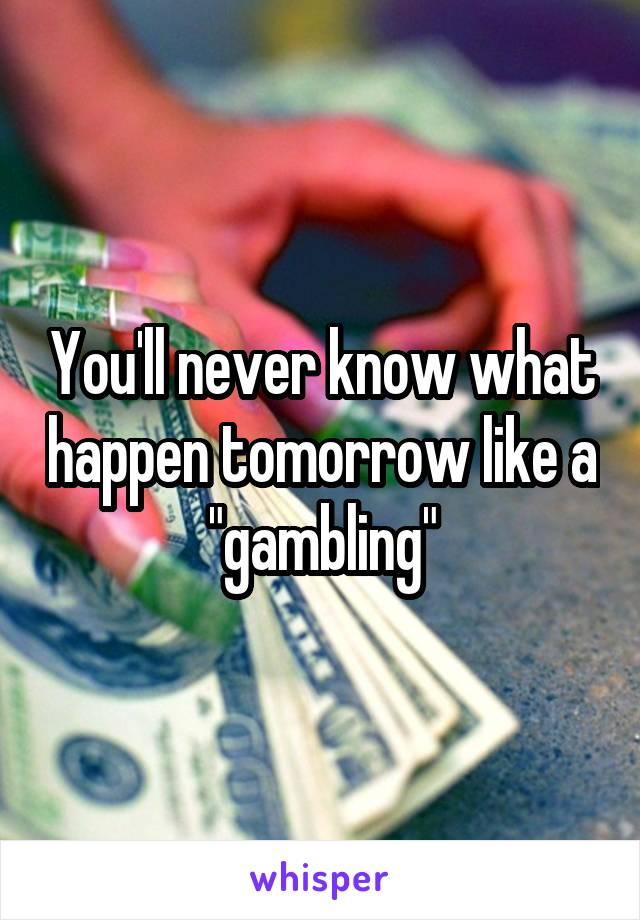 """You'll never know what happen tomorrow like a """"gambling"""""""