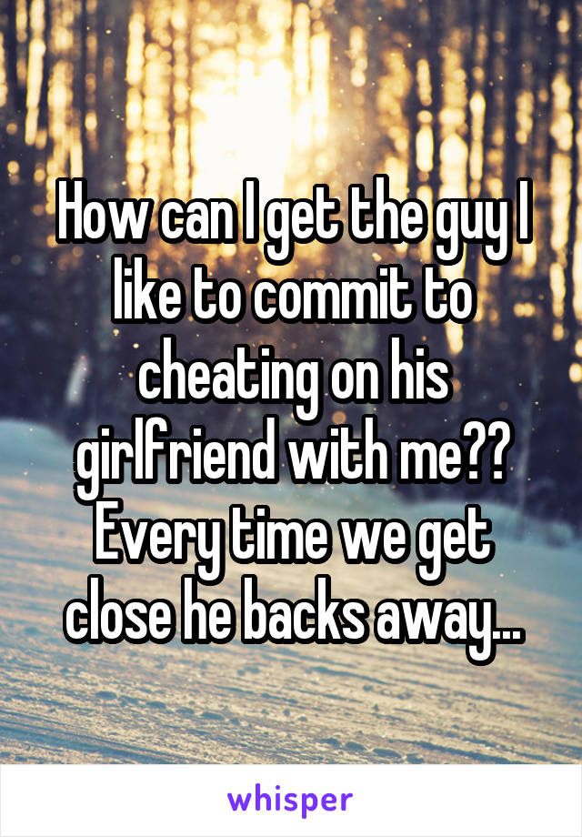How can I get the guy I like to commit to cheating on his girlfriend with me?? Every time we get close he backs away...