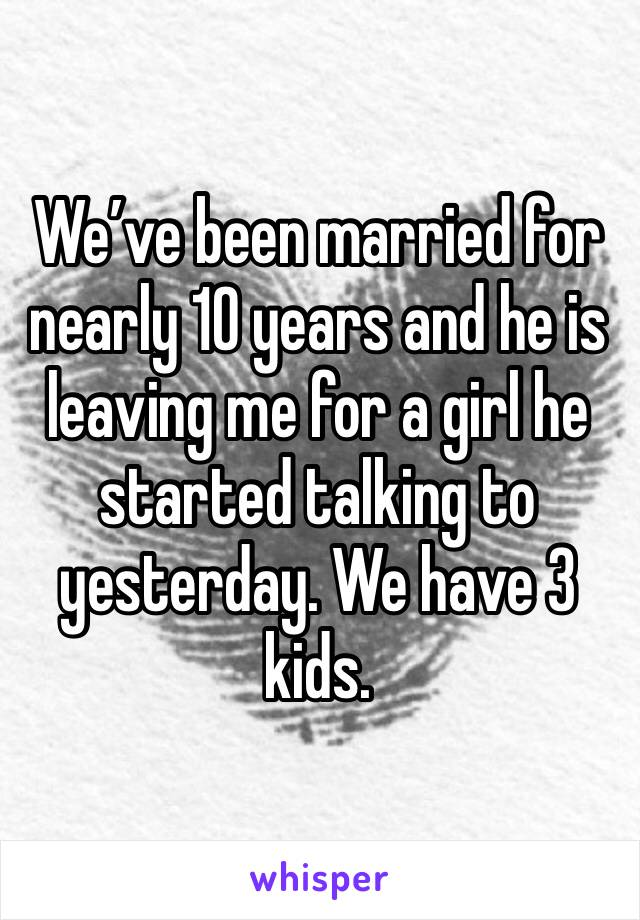 We've been married for nearly 10 years and he is leaving me for a girl he started talking to yesterday. We have 3 kids.
