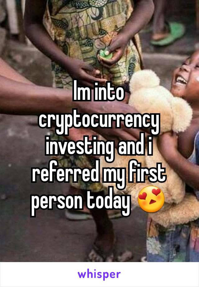 Im into cryptocurrency investing and i referred my first person today 😍