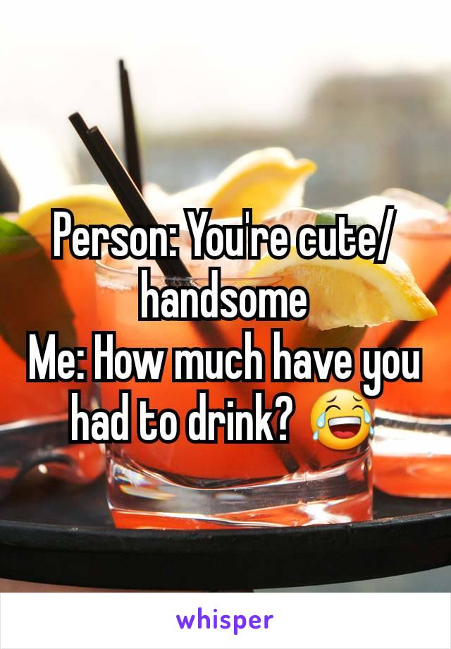 Person: You're cute/handsome Me: How much have you had to drink? 😂