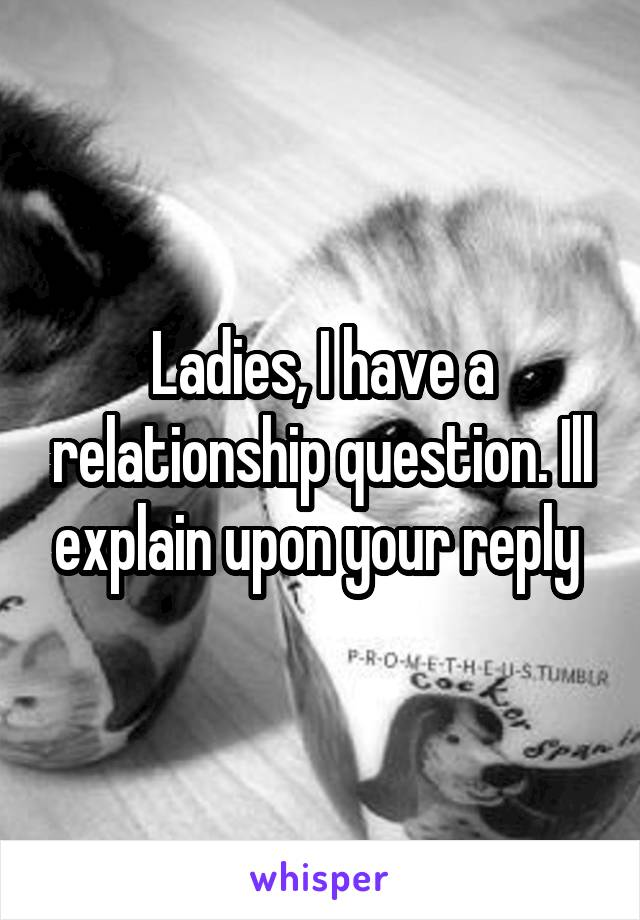 Ladies, I have a relationship question. Ill explain upon your reply