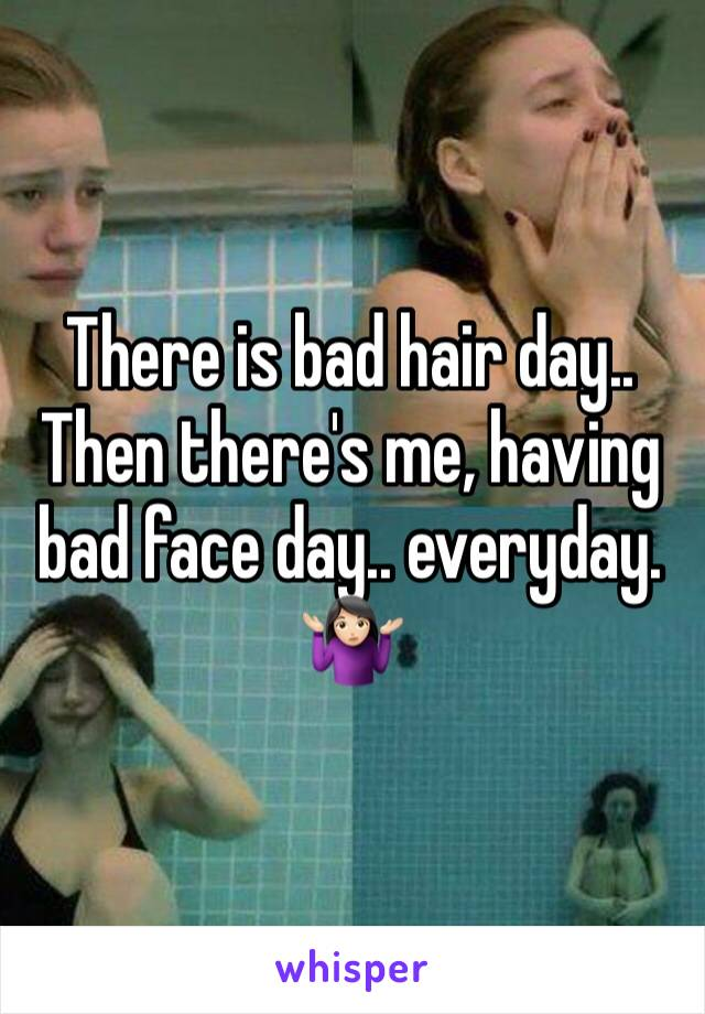 There is bad hair day.. Then there's me, having bad face day.. everyday.  🤷🏻♀️