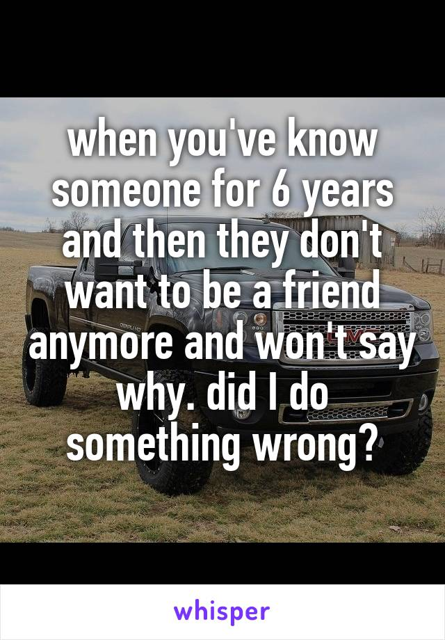 when you've know someone for 6 years and then they don't want to be a friend anymore and won't say why. did I do something wrong?