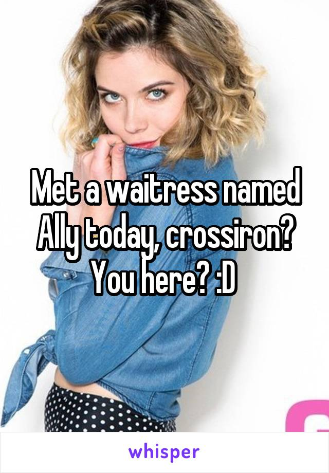 Met a waitress named Ally today, crossiron? You here? :D