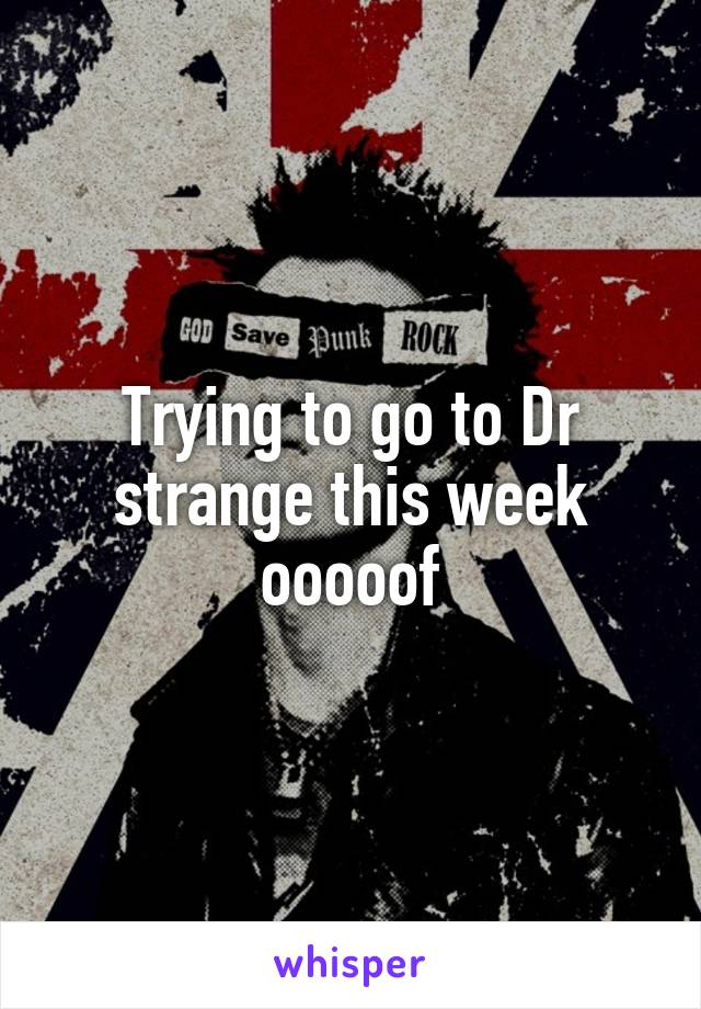 Trying to go to Dr strange this week ooooof