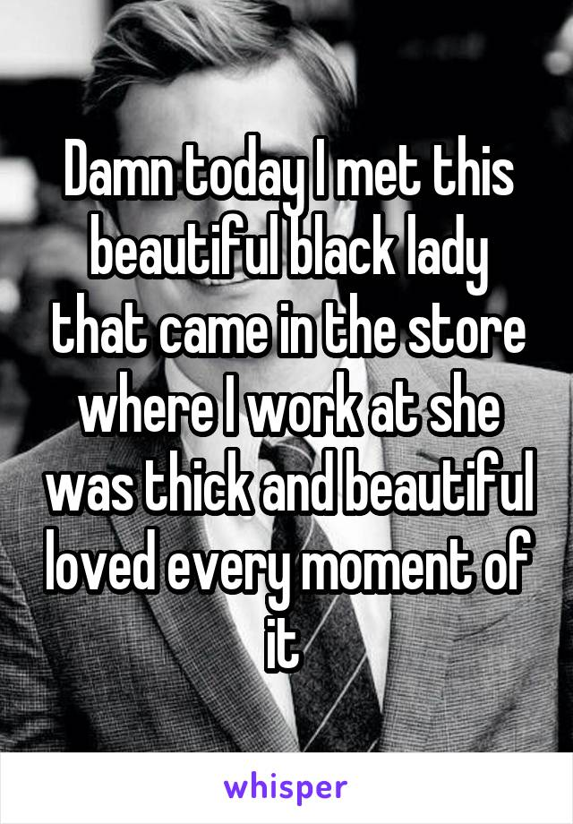 Damn today I met this beautiful black lady that came in the store where I work at she was thick and beautiful loved every moment of it