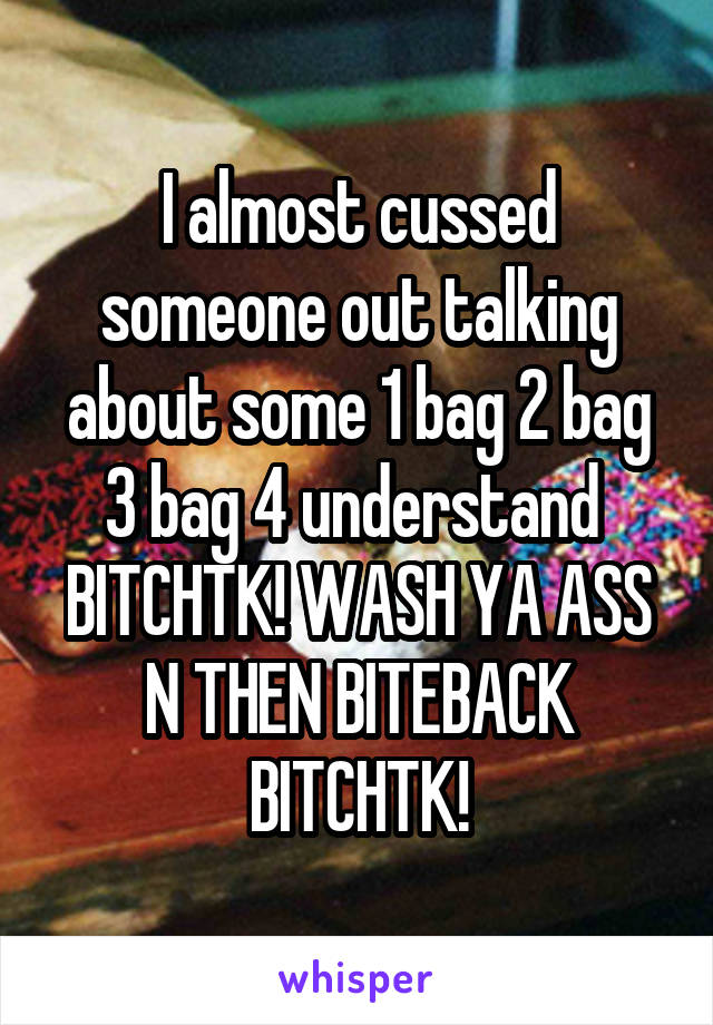I almost cussed someone out talking about some 1 bag 2 bag 3 bag 4 understand  BITCHTK! WASH YA ASS N THEN BITEBACK BITCHTK!