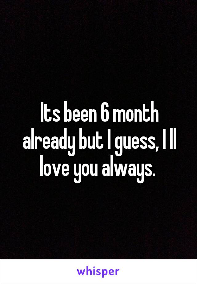 Its been 6 month already but I guess, I ll love you always.