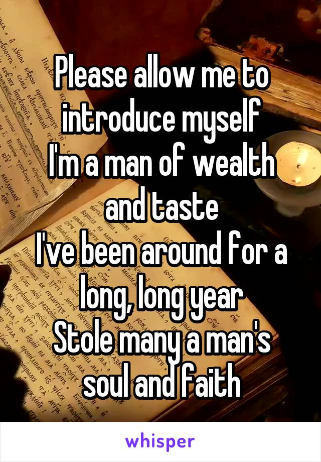 Please allow me to introduce myself I'm a man of wealth and taste I've been around for a long, long year Stole many a man's soul and faith