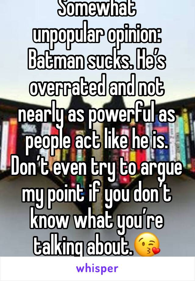 Somewhat unpopular opinion:  Batman sucks. He's overrated and not nearly as powerful as people act like he is. Don't even try to argue my point if you don't know what you're talking about.😘