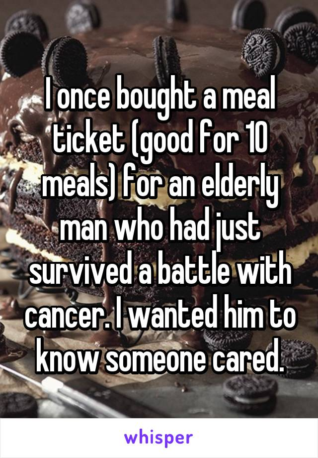 I once bought a meal ticket (good for 10 meals) for an elderly man who had just survived a battle with cancer. I wanted him to know someone cared.