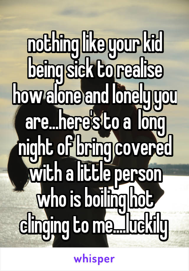 nothing like your kid being sick to realise how alone and lonely you are...here's to a  long night of bring covered with a little person who is boiling hot clinging to me....luckily