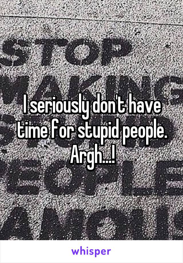 I seriously don't have time for stupid people. Argh...!