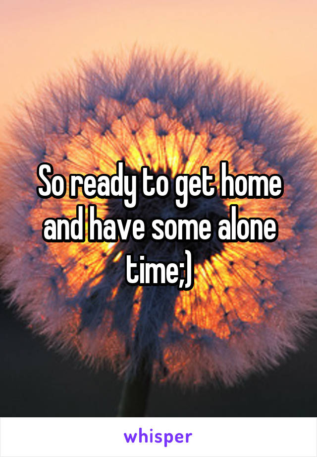 So ready to get home and have some alone time;)