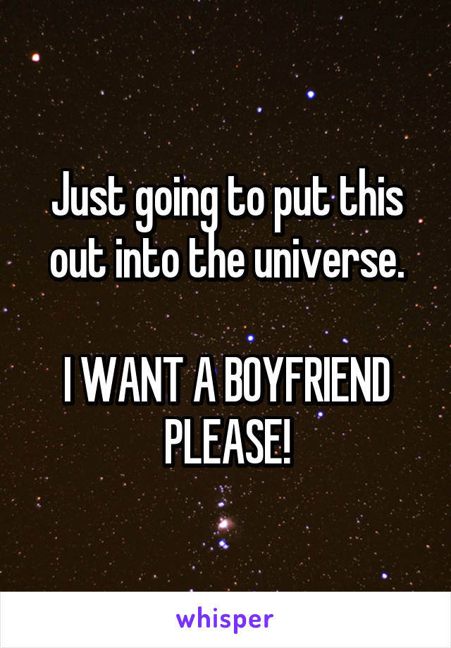 Just going to put this out into the universe.  I WANT A BOYFRIEND PLEASE!