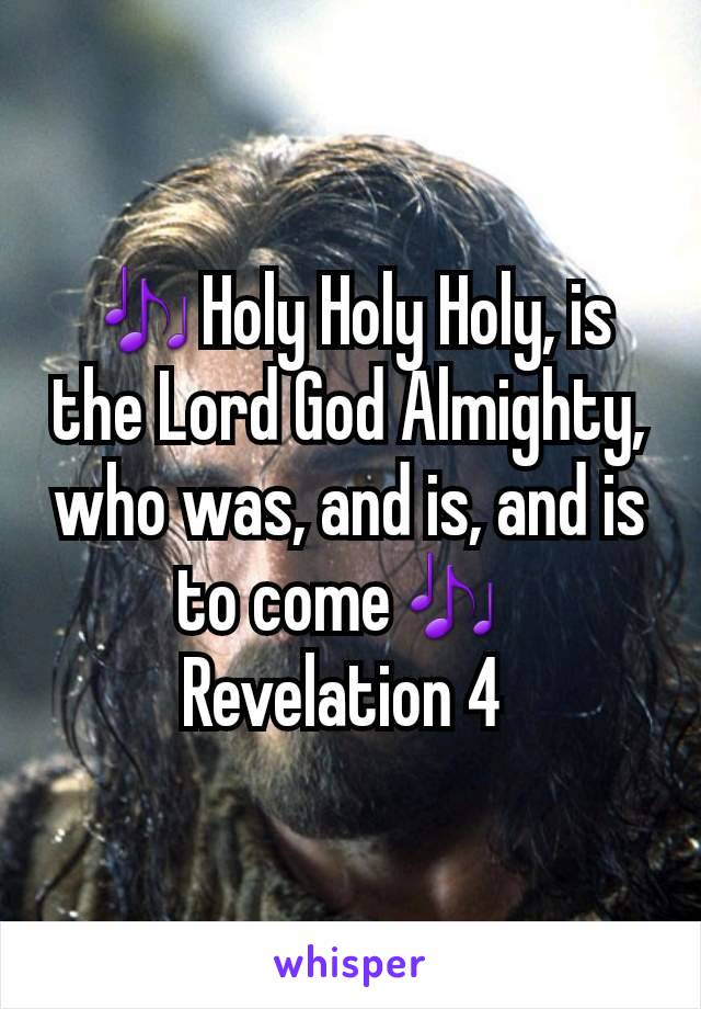 🎶Holy Holy Holy, is the Lord God Almighty, who was, and is, and is to come🎶  Revelation 4