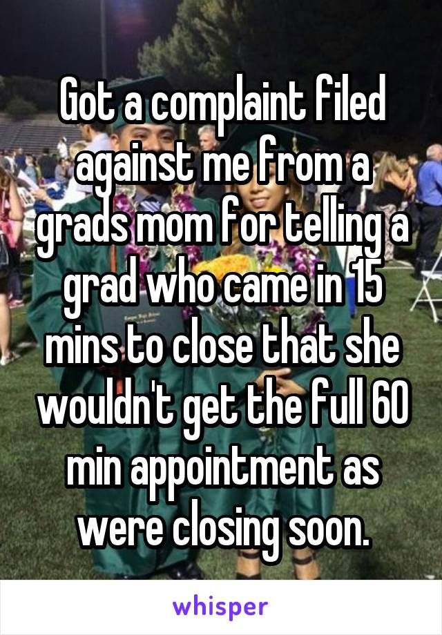 Got a complaint filed against me from a grads mom for telling a grad who came in 15 mins to close that she wouldn't get the full 60 min appointment as were closing soon.