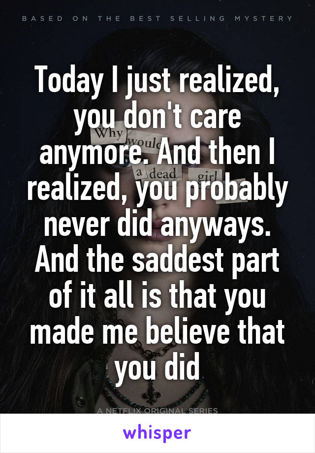 Today I just realized, you don't care anymore. And then I realized, you probably never did anyways. And the saddest part of it all is that you made me believe that you did