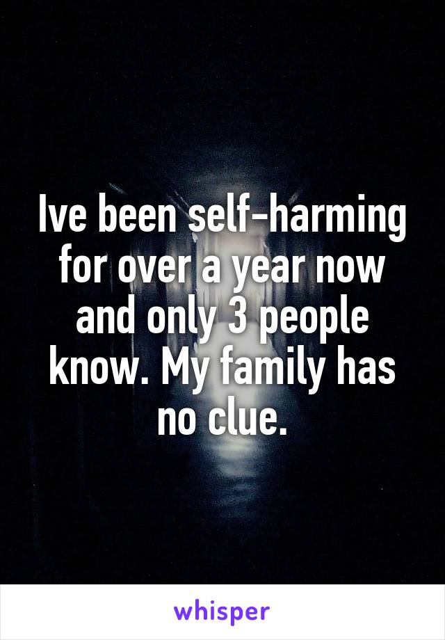 Ive been self-harming for over a year now and only 3 people know. My family has no clue.