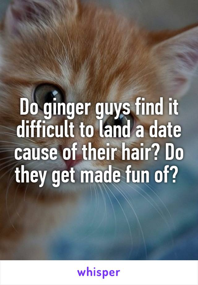 Do ginger guys find it difficult to land a date cause of their hair? Do they get made fun of?
