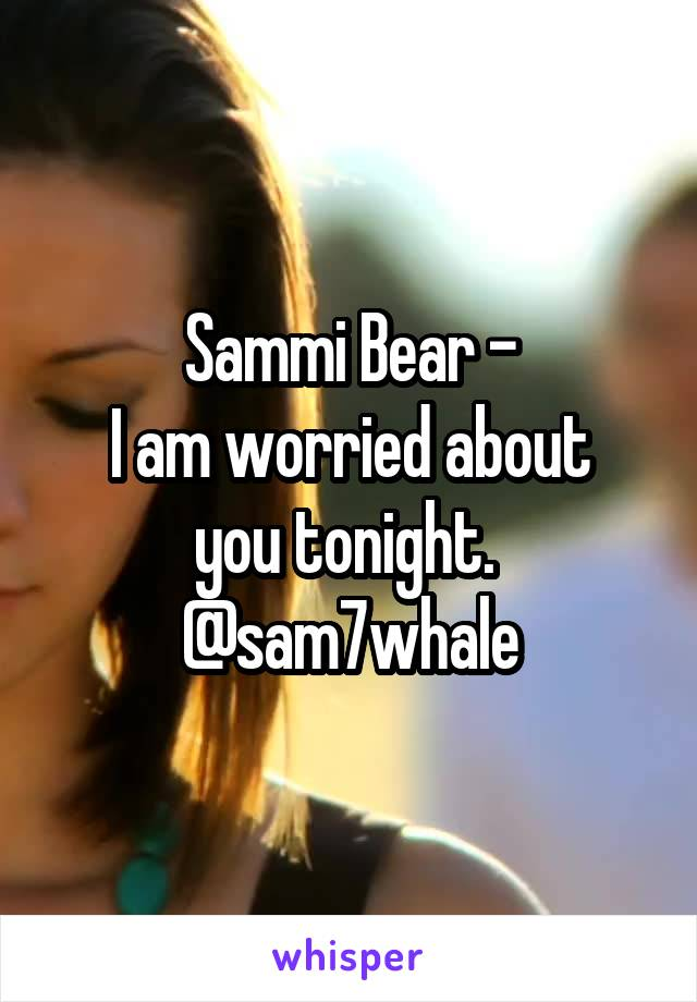 Sammi Bear - I am worried about you tonight.  @sam7whale