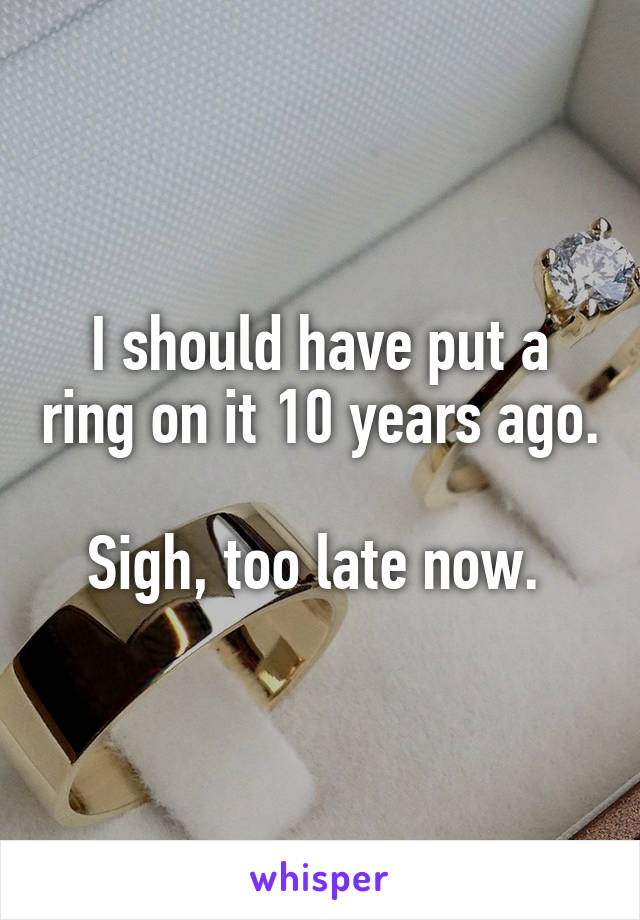 I should have put a ring on it 10 years ago.  Sigh, too late now.
