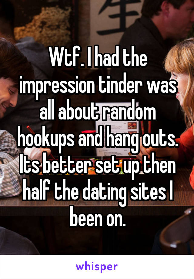 Wtf. I had the impression tinder was all about random hookups and hang outs. Its better set up then half the dating sites I been on.