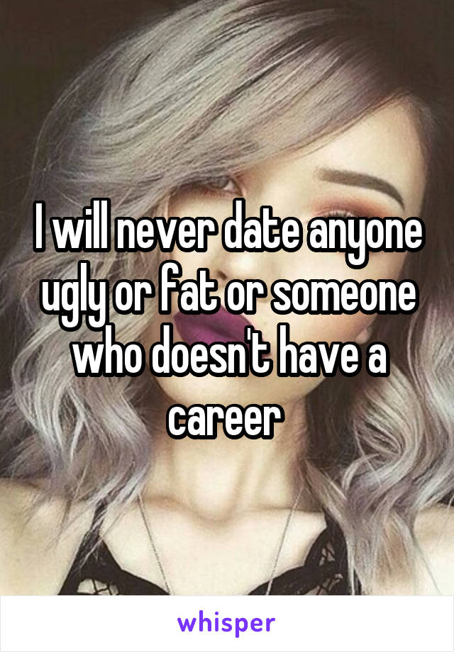 I will never date anyone ugly or fat or someone who doesn't have a career