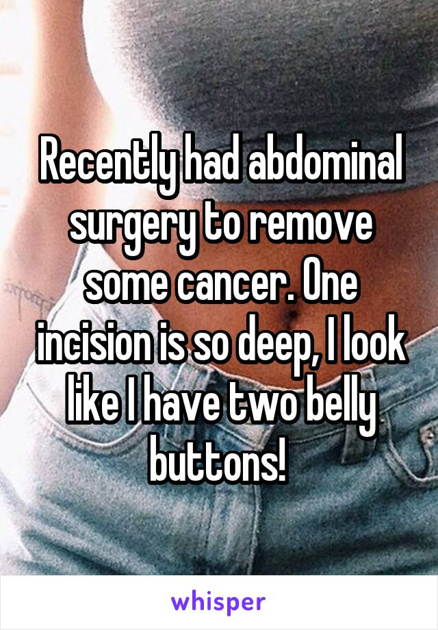 Recently had abdominal surgery to remove some cancer. One incision is so deep, I look like I have two belly buttons!