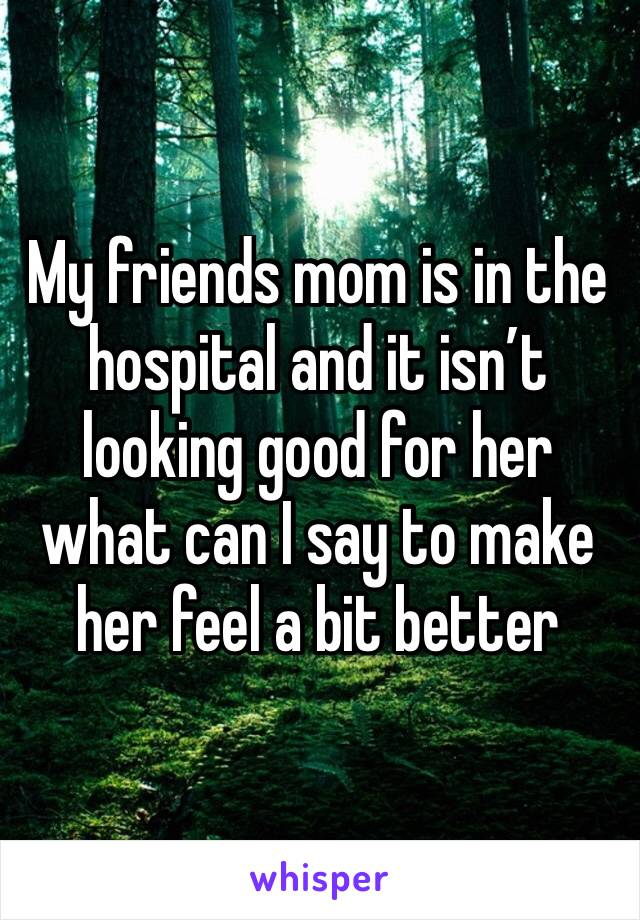 My friends mom is in the hospital and it isn't looking good for her what can I say to make her feel a bit better