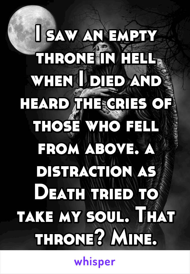 I saw an empty throne in hell when I died and heard the cries of those who fell from above. a distraction as Death tried to take my soul. That throne? Mine.
