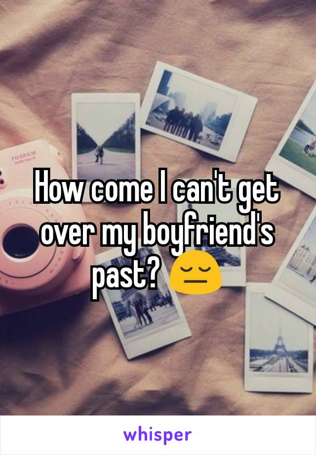 How come I can't get over my boyfriend's past? 😔