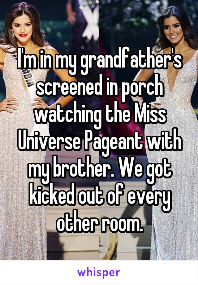 I'm in my grandfather's screened in porch watching the Miss Universe Pageant with my brother. We got kicked out of every other room.