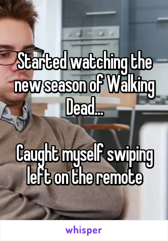 Started watching the new season of Walking Dead...  Caught myself swiping left on the remote