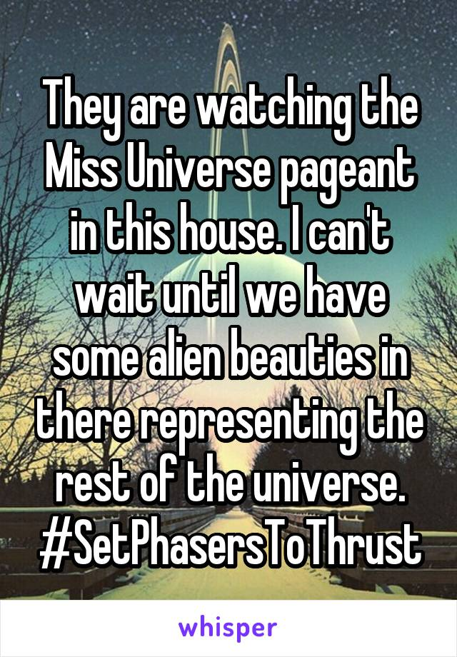They are watching the Miss Universe pageant in this house. I can't wait until we have some alien beauties in there representing the rest of the universe. #SetPhasersToThrust