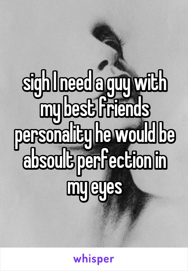 sigh I need a guy with my best friends personality he would be absoult perfection in my eyes