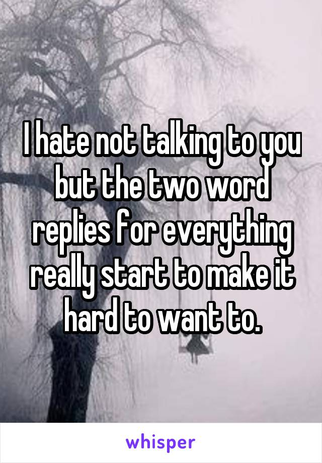 I hate not talking to you but the two word replies for everything really start to make it hard to want to.