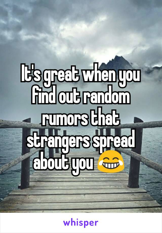It's great when you find out random rumors that strangers spread about you 😂