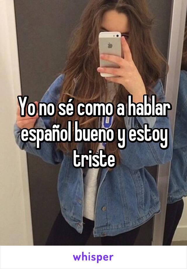 Yo no sé como a hablar español bueno y estoy triste